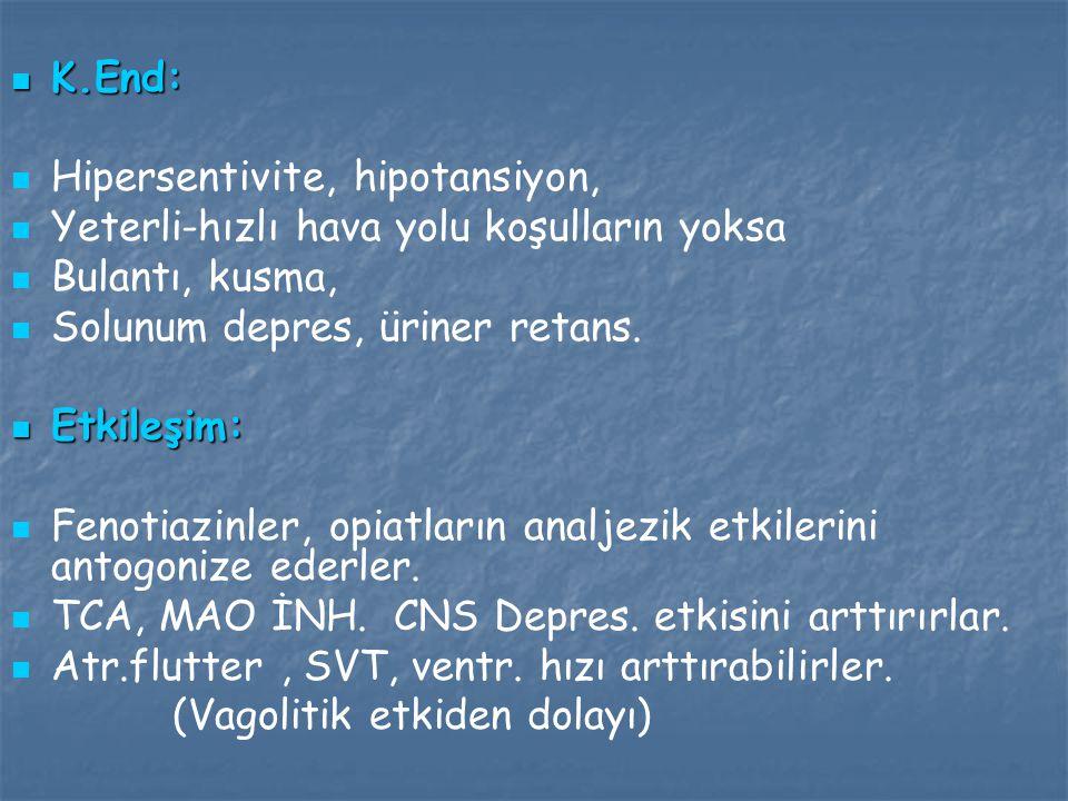 K.End: K.End: Hipersentivite, hipotansiyon, Yeterli-hızlı hava yolu koşulların yoksa Bulantı, kusma, Solunum depres, üriner retans. Etkileşim: Etkileş
