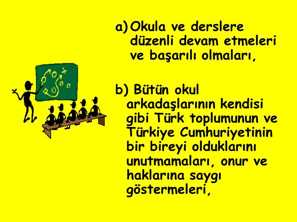 a)Okula ve derslere düzenli devam etmeleri ve başarılı olmaları, b) Bütün okul arkadaşlarının kendisi gibi Türk toplumunun ve Türkiye Cumhuriyetinin b
