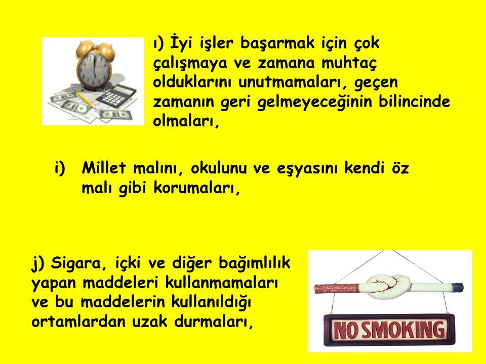 i)Millet malını, okulunu ve eşyasını kendi öz malı gibi korumaları, j) Sigara, içki ve diğer bağımlılık yapan maddeleri kullanmamaları ve bu maddeleri