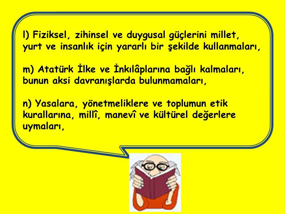 l) Fiziksel, zihinsel ve duygusal güçlerini millet, yurt ve insanlık için yararlı bir şekilde kullanmaları, m) Atatürk İlke ve İnkılâplarına bağlı kal