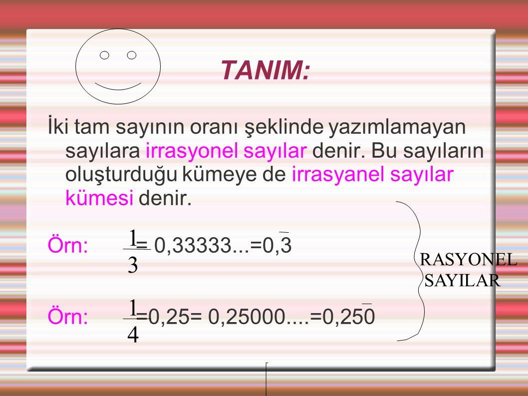 TANIM: İki tam sayının oranı şeklinde yazımlamayan sayılara irrasyonel sayılar denir. Bu sayıların oluşturduğu kümeye de irrasyanel sayılar kümesi den