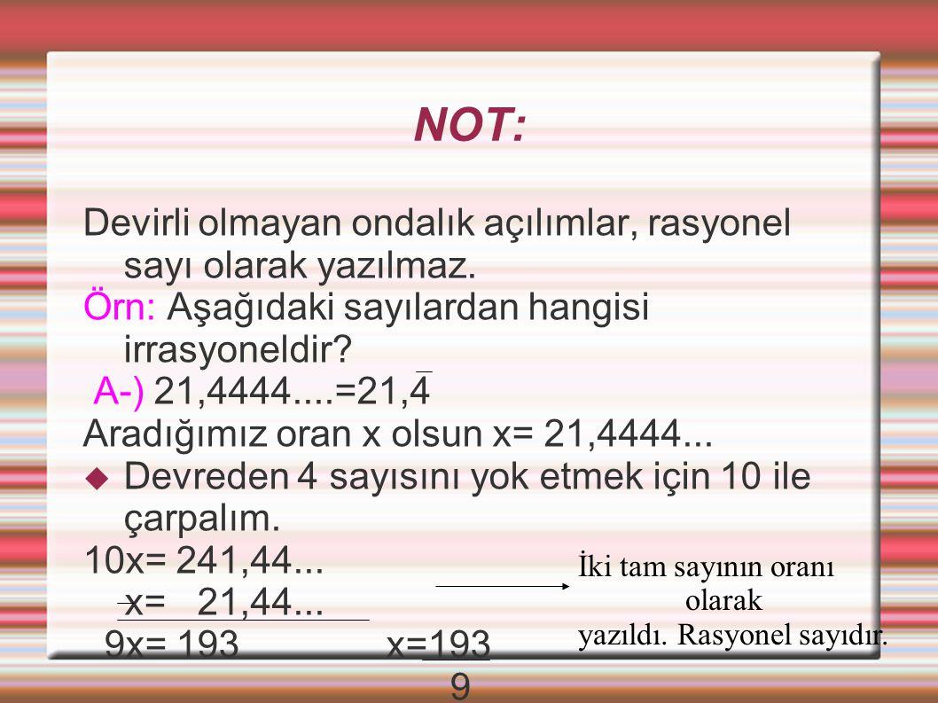 NOT: Devirli olmayan ondalık açılımlar, rasyonel sayı olarak yazılmaz. Örn: Aşağıdaki sayılardan hangisi irrasyoneldir? A-) 21,4444....=21,4 Aradığımı