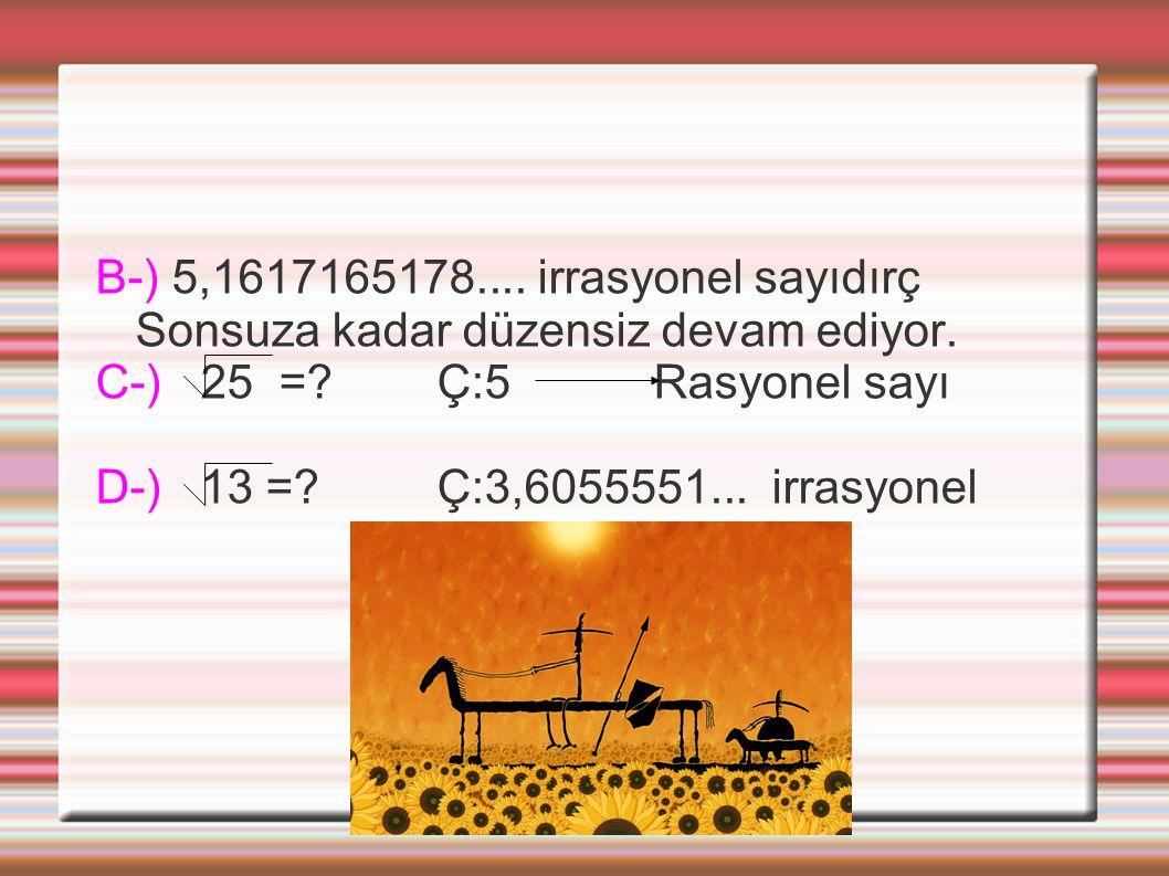 B-) 5,1617165178.... irrasyonel sayıdırç Sonsuza kadar düzensiz devam ediyor. C-) 25 =? Ç:5 Rasyonel sayı D-) 13 =? Ç:3,6055551... irrasyonel