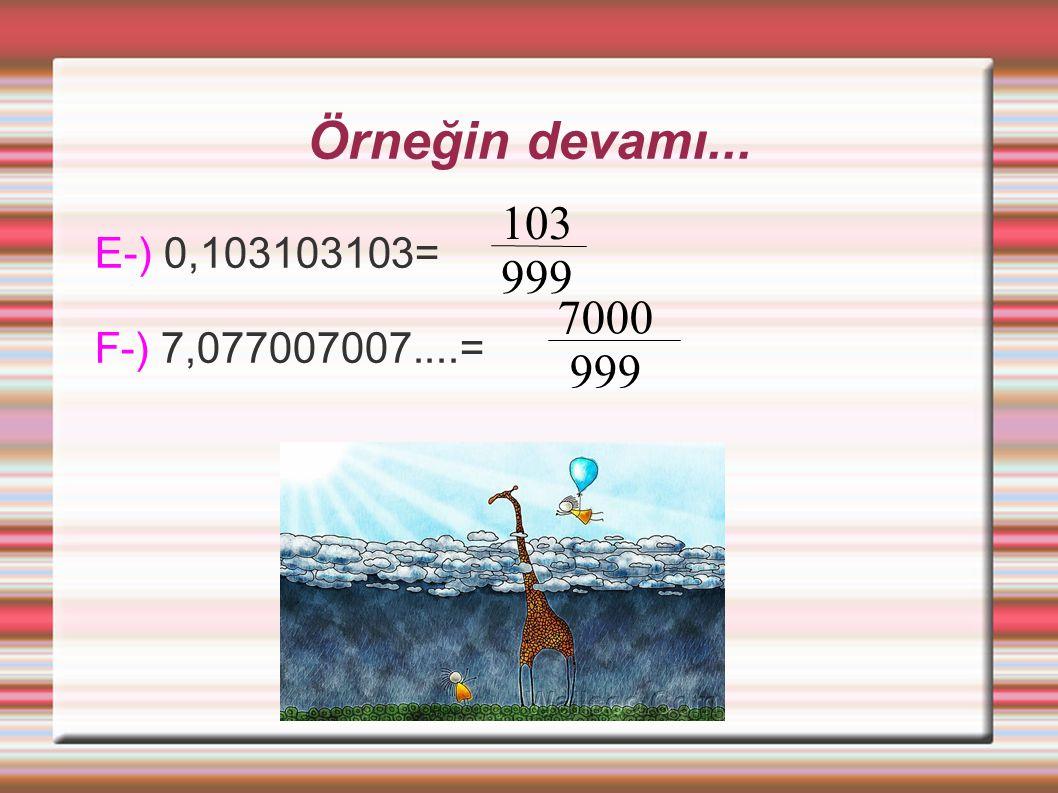 Örneğin devamı... E-) 0,103103103= F-) 7,077007007....= 103 999 7000 999