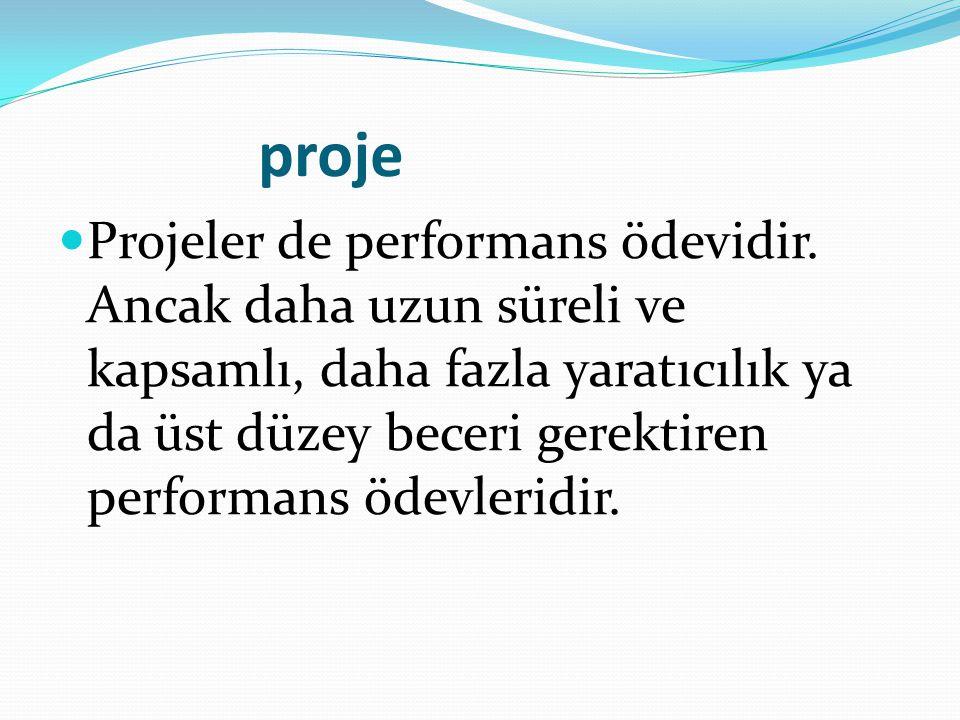 proje Projeler de performans ödevidir. Ancak daha uzun süreli ve kapsamlı, daha fazla yaratıcılık ya da üst düzey beceri gerektiren performans ödevler