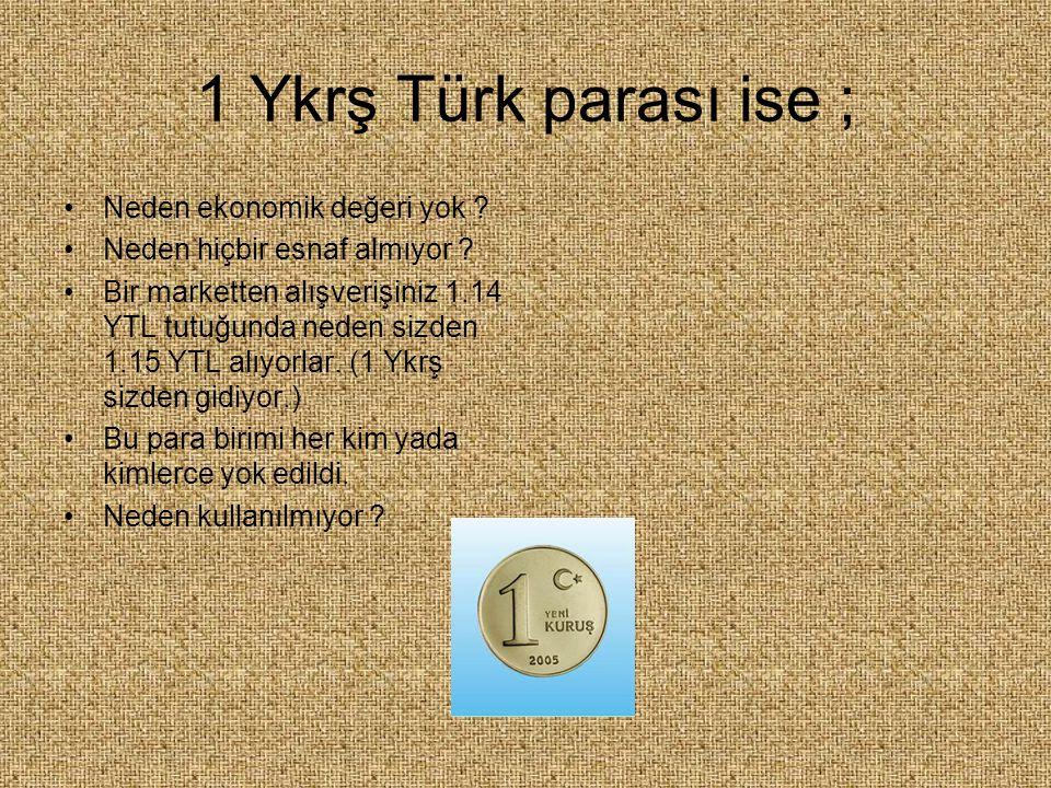 1 Ykrş Türk parası ise ; Neden ekonomik değeri yok ? Neden hiçbir esnaf almıyor ? Bir marketten alışverişiniz 1.14 YTL tutuğunda neden sizden 1.15 YTL