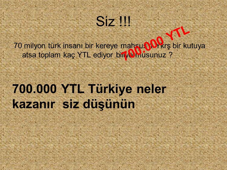 Siz !!! 70 milyon türk insanı bir kereye mahsus 1 Ykrş bir kutuya atsa toplam kaç YTL ediyor biliyormusunuz ? 700.000 YTL 700.000 YTL Türkiye neler ka