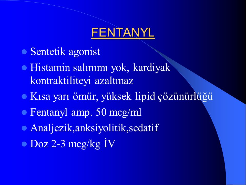 FENTANYL Sentetik agonist Histamin salınımı yok, kardiyak kontraktiliteyi azaltmaz Kısa yarı ömür, yüksek lipid çözünürlüğü Fentanyl amp. 50 mcg/ml An