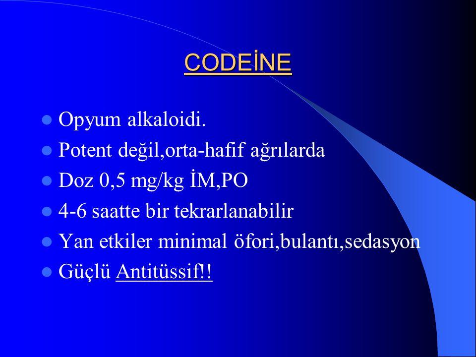 CODEİNE Opyum alkaloidi. Potent değil,orta-hafif ağrılarda Doz 0,5 mg/kg İM,PO 4-6 saatte bir tekrarlanabilir Yan etkiler minimal öfori,bulantı,sedasy