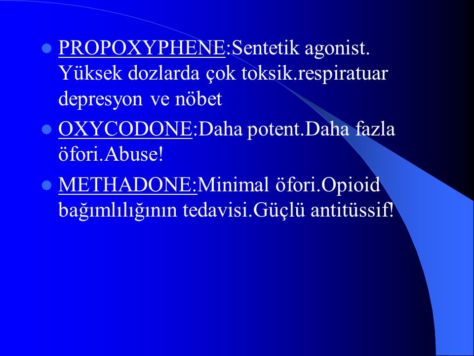 PROPOXYPHENE:Sentetik agonist. Yüksek dozlarda çok toksik.respiratuar depresyon ve nöbet OXYCODONE:Daha potent.Daha fazla öfori.Abuse! METHADONE:Minim