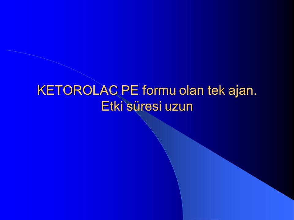 KETOROLAC PE formu olan tek ajan. Etki süresi uzun