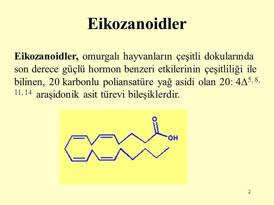 2 Eikozanoidler Eikozanoidler, omurgalı hayvanların çeşitli dokularında son derece güçlü hormon benzeri etkilerinin çeşitliliği ile bilinen, 20 karbonlu poliansatüre yağ asidi olan 20: 4  5, 8, 11, 14 araşidonik asit türevi bileşiklerdir.