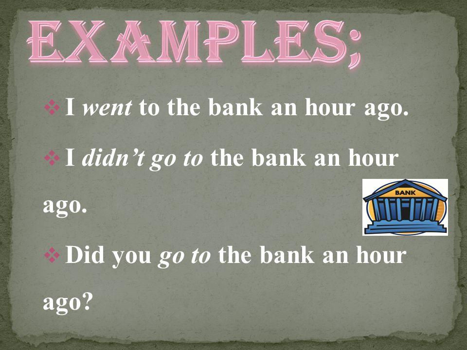  I went to the bank an hour ago.  I didn't go to the bank an hour ago.  Did you go to the bank an hour ago?