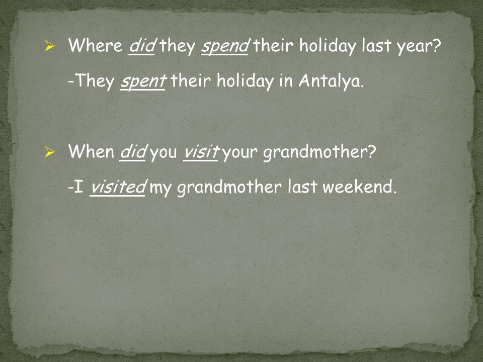  Where did they spend their holiday last year? -They spent their holiday in Antalya.  When did you visit your grandmother? -I visited my grandmother