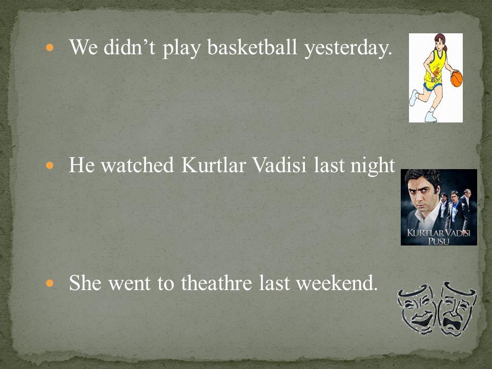 We didn't play basketball yesterday. He watched Kurtlar Vadisi last night She went to theathre last weekend.