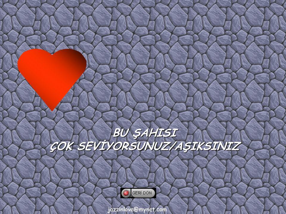 jazzinlove@mynet.com GERİ DÖN BU ŞAHISI ÇOK SEVİYORSUNUZ/AŞIKSINIZ