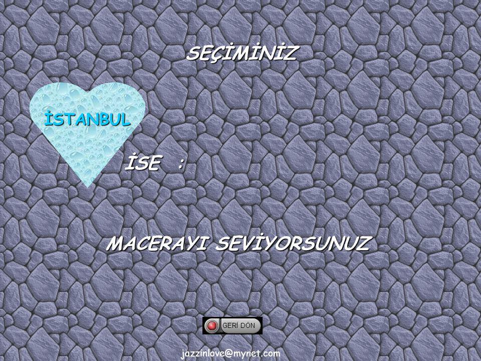 jazzinlove@mynet.com SEÇİMİNİZ İSE : İSTANBUL GERİ DÖN MACERAYI SEVİYORSUNUZ
