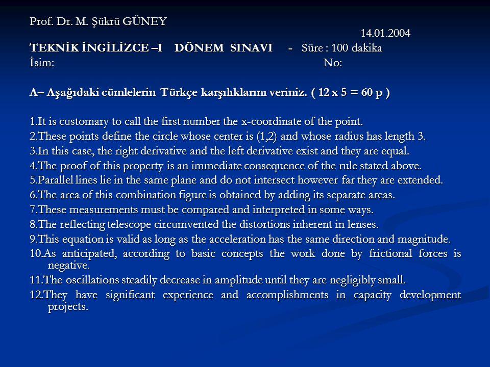 Prof. Dr. M. Şükrü GÜNEY 14.01.2004 TEKNİK İNGİLİZCE –I DÖNEM SINAVI - Süre : 100 dakika İsim: No: A– Aşağıdaki cümlelerin Türkçe karşılıklarını verin