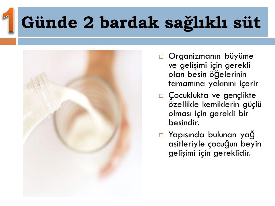 Günde 2 bardak sağlıklı süt  Organizmanın büyüme ve gelişimi için gerekli olan besin ö ğ elerinin tamamına yakınını içerir  Çocuklukta ve gençlikte