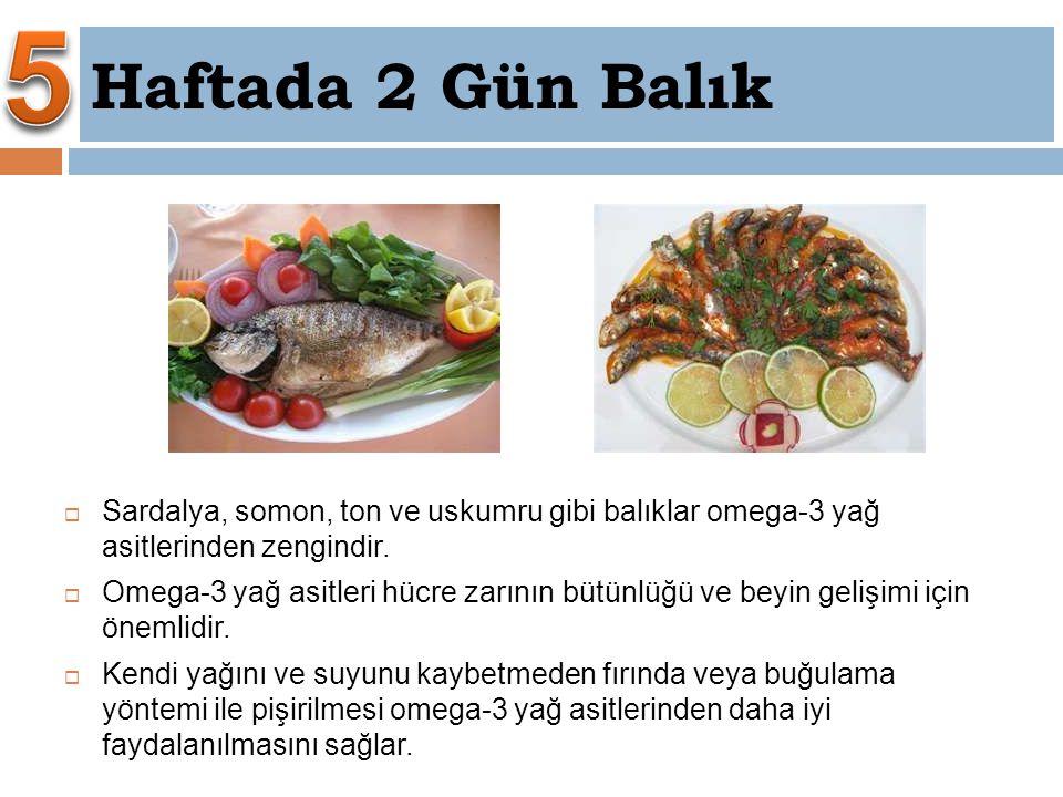  Sardalya, somon, ton ve uskumru gibi balıklar omega-3 yağ asitlerinden zengindir.  Omega-3 yağ asitleri hücre zarının bütünlüğü ve beyin gelişimi i