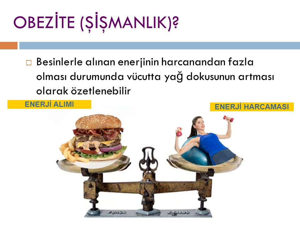 OBEZ İ TE (Ş İ ŞMANLIK)?  Besinlerle alınan enerjinin harcanandan fazla olması durumunda vücutta ya ğ dokusunun artması olarak özetlenebilir ENERJİ A