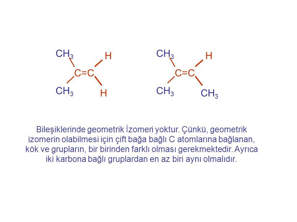 C=C H CH 3 H Bileşiklerinde geometrik İzomeri yoktur. Çünkü, geometrik izomerin olabilmesi için çift bağa bağlı C atomlarına bağlanan, kök ve grupları