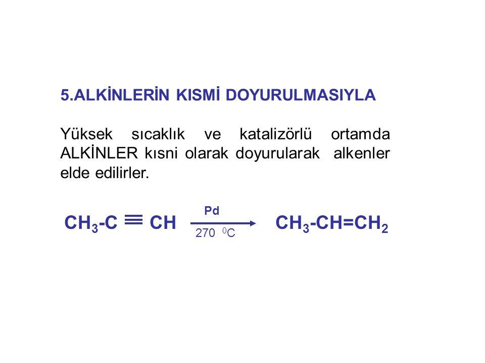 5.ALKİNLERİN KISMİ DOYURULMASIYLA Yüksek sıcaklık ve katalizörlü ortamda ALKİNLER kısni olarak doyurularak alkenler elde edilirler. CH 3 -C CH CH 3 -C