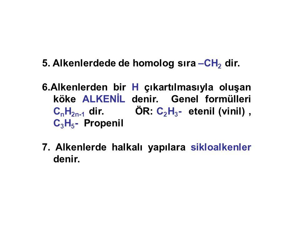 5. Alkenlerdede de homolog sıra –CH 2 dir. 6.Alkenlerden bir H çıkartılmasıyla oluşan köke ALKENİL denir. Genel formülleri C n H 2n-1 dir. ÖR: C 2 H 3