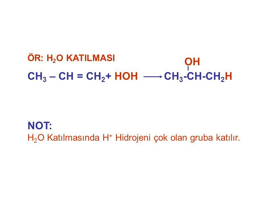 NOT: H 2 O Katılmasında H + Hidrojeni çok olan gruba katılır. CH 3 – CH = CH 2 + HOHCH 3 -CH-CH 2 H ÖR: H 2 O KATILMASI OH