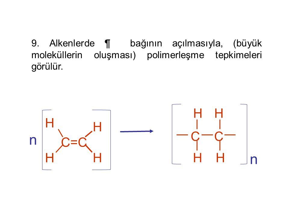 9. Alkenlerde ¶ bağının açılmasıyla, (büyük moleküllerin oluşması) polimerleşme tepkimeleri görülür. C=C H H H H n C H HH H n