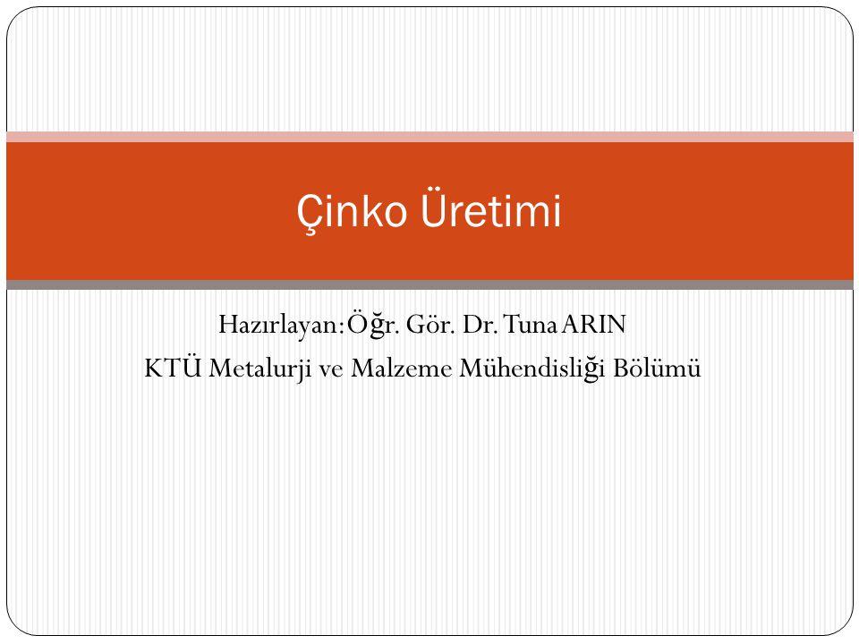 Hazırlayan:Ö ğ r. Gör. Dr. Tuna ARIN KTÜ Metalurji ve Malzeme Mühendisli ğ i Bölümü Çinko Üretimi