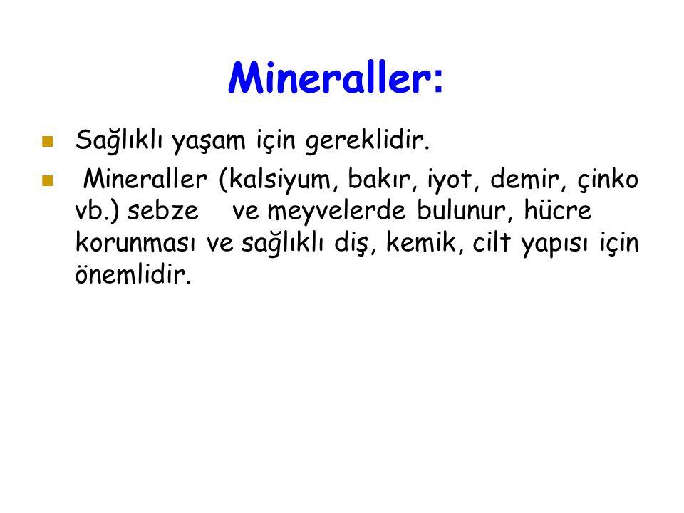 Mineraller : Sağlıklı yaşam için gereklidir. Mineraller (kalsiyum, bakır, iyot, demir, çinko vb.) sebze ve meyvelerde bulunur, hücre korunması ve sağl
