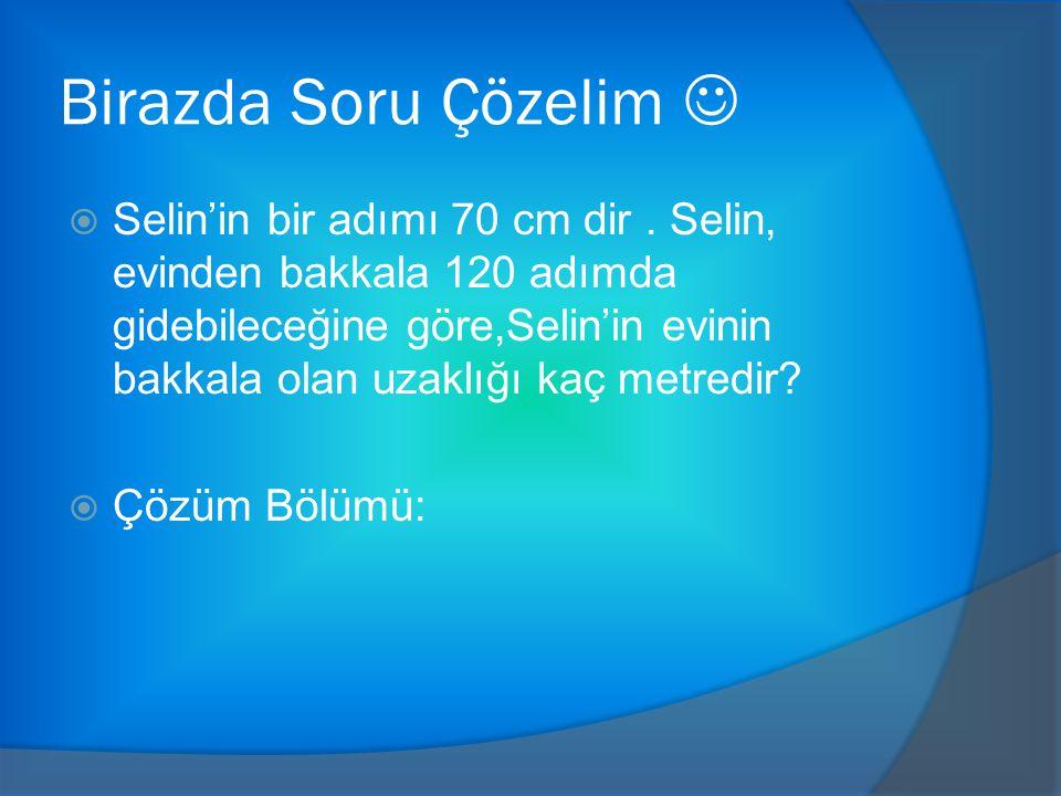 Birazda Soru Çözelim  Selin'in bir adımı 70 cm dir.