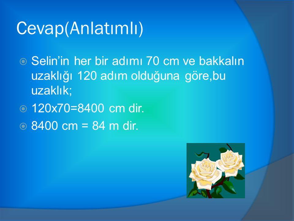 Cevap(Anlatımlı)  Selin'in her bir adımı 70 cm ve bakkalın uzaklığı 120 adım olduğuna göre,bu uzaklık;  120x70=8400 cm dir.