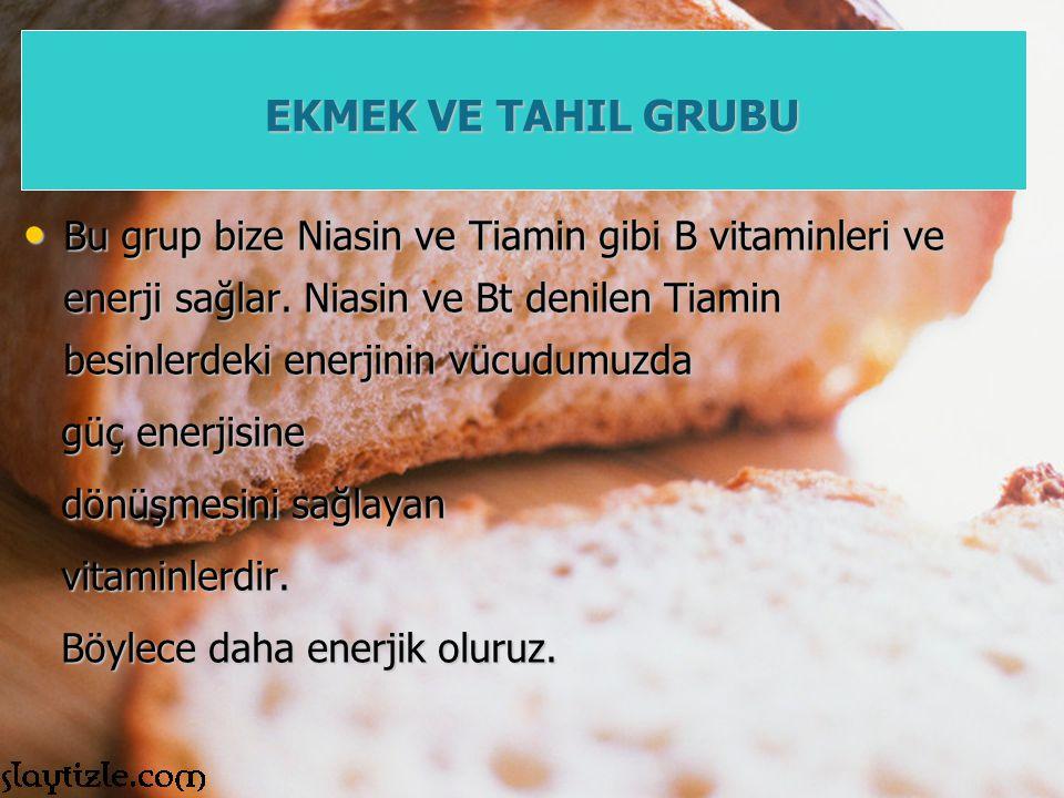 EKMEK VE TAHIL GRUBU Bu grup bize Niasin ve Tiamin gibi B vitaminleri ve enerji sağlar. Niasin ve Bt denilen Tiamin besinlerdeki enerjinin vücudumuzda