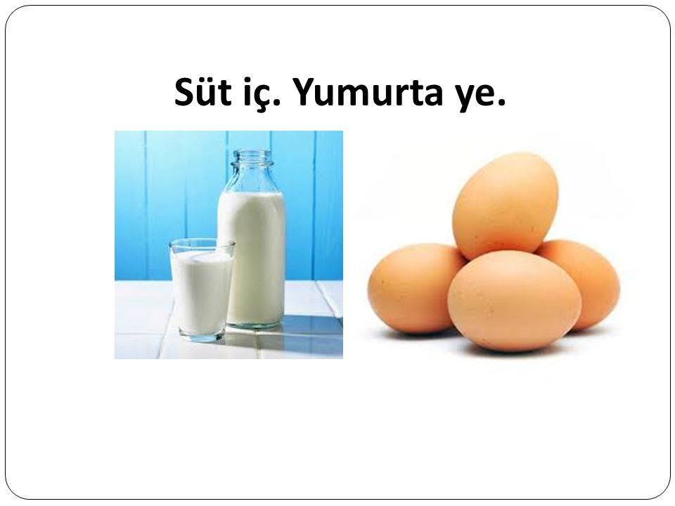Süt iç. Yumurta ye.