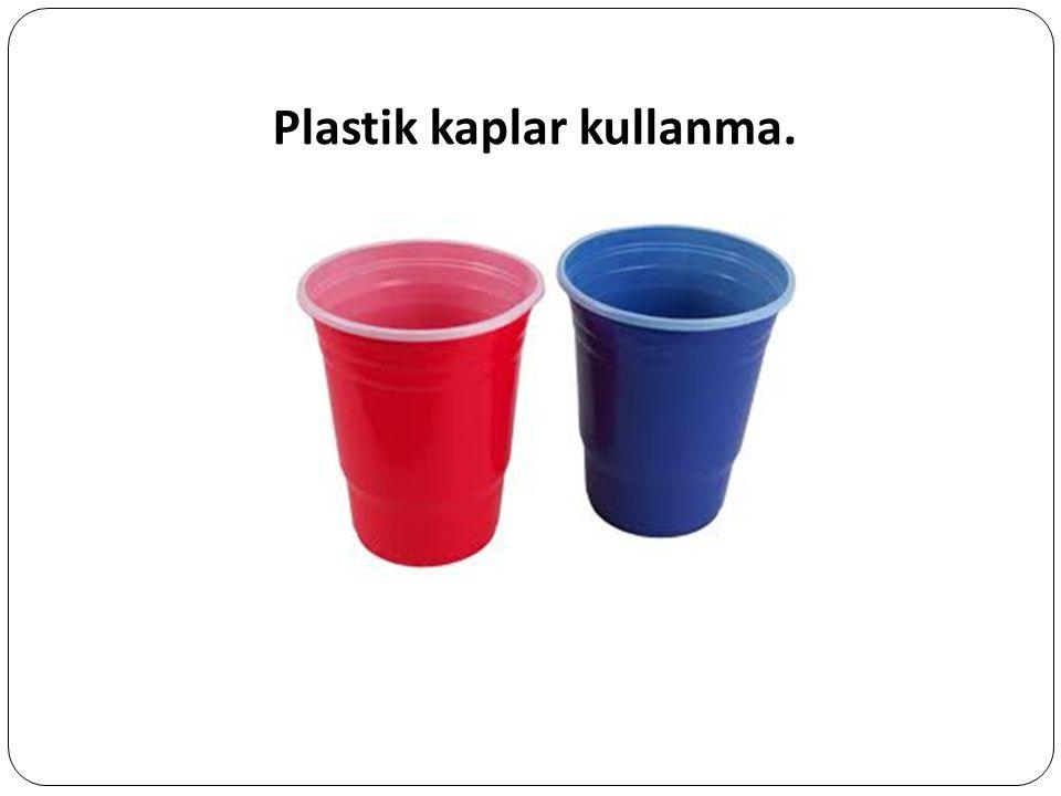 Plastik kaplar kullanma.