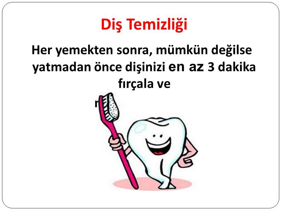 Diş Temizliği Her yemekten sonra, mümkün değilse yatmadan önce dişinizi en az 3 dakika fırçala ve macunu yutma.