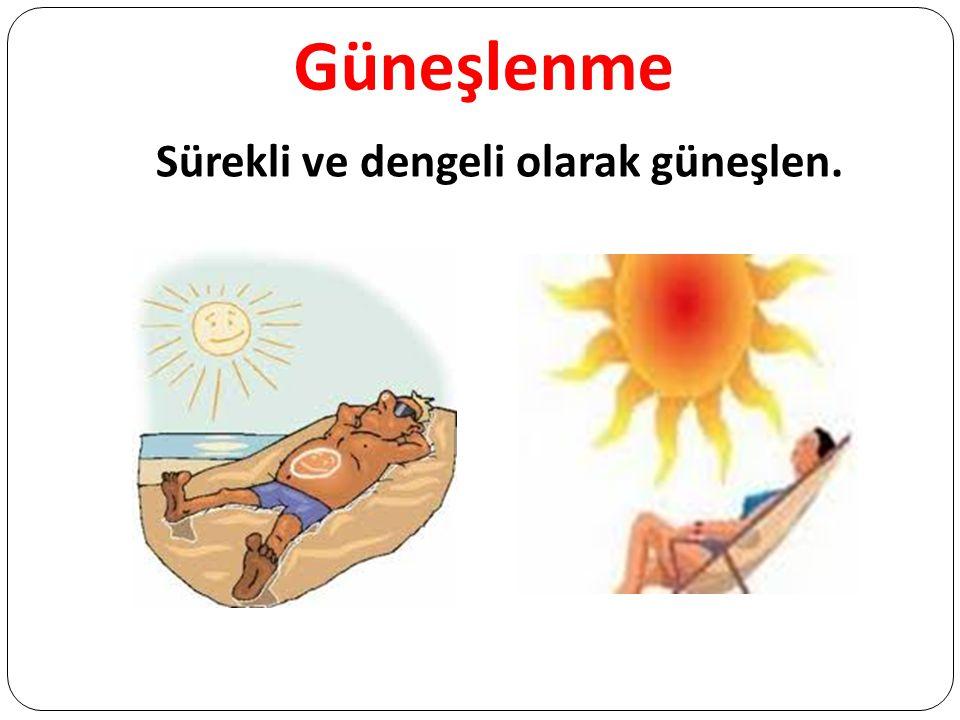 Güneşlenme Sürekli ve dengeli olarak güneşlen.