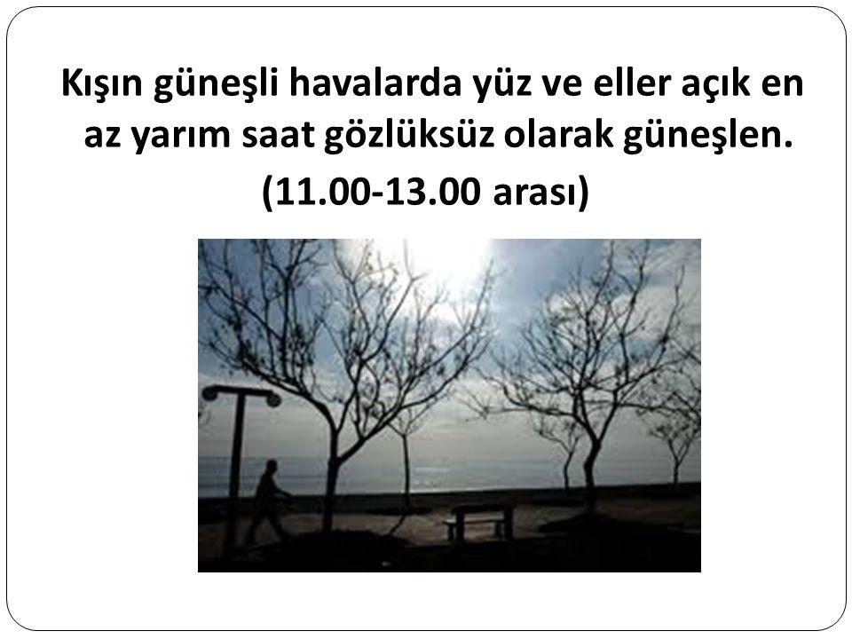 Kışın güneşli havalarda yüz ve eller açık en az yarım saat gözlüksüz olarak güneşlen. (11.00-13.00 arası)