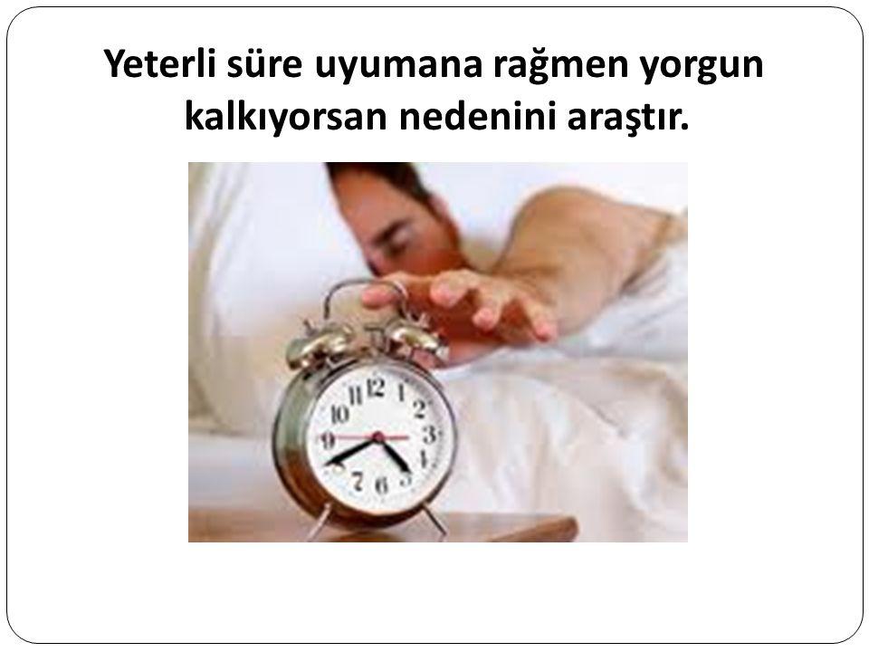 Yeterli süre uyumana rağmen yorgun kalkıyorsan nedenini araştır.