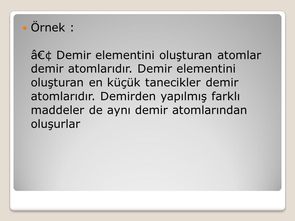 Örnek : • Demir elementini oluşturan atomlar demir atomlarıdır.