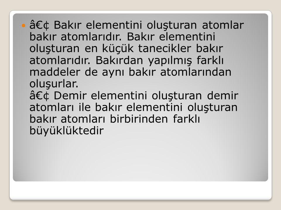 Örnek : • Demir elementini oluşturan atomlar demir atomlarıdır. Demir elementini oluşturan en küçük tanecikler demir atomlarıdır. Demirden yapılmış