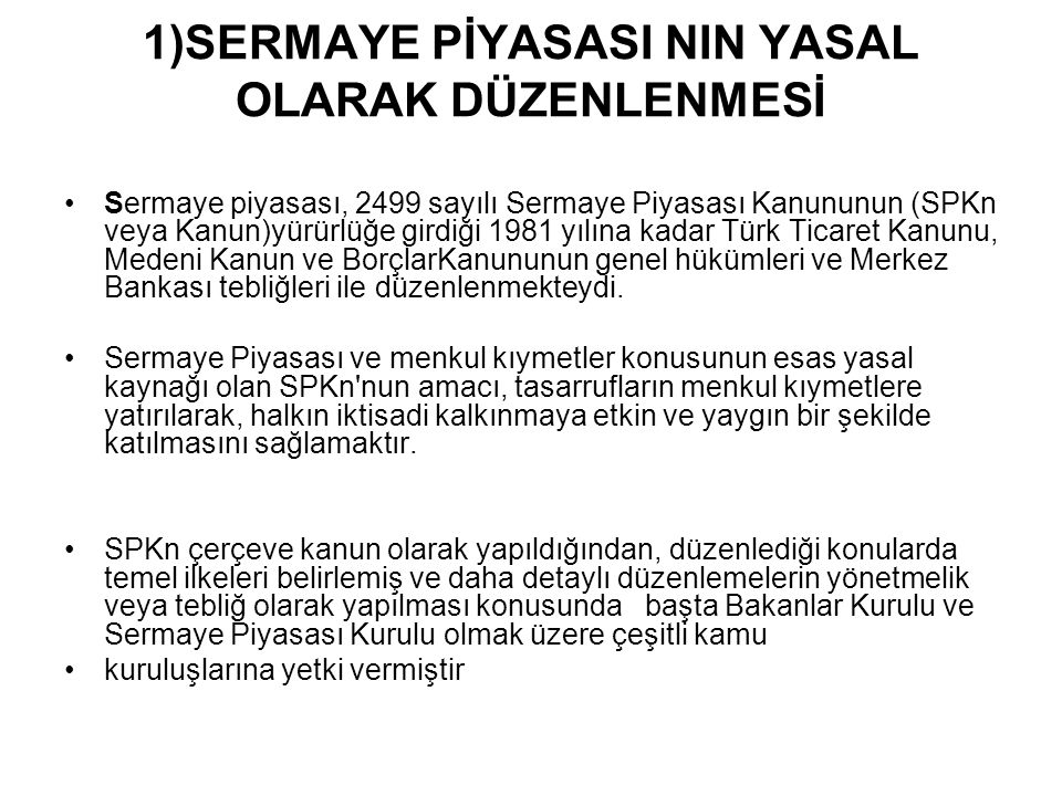 1)SERMAYE PİYASASI NIN YASAL OLARAK DÜZENLENMESİ Sermaye piyasası, 2499 sayılı Sermaye Piyasası Kanununun (SPKn veya Kanun)yürürlüğe girdiği 1981 yılına kadar Türk Ticaret Kanunu, Medeni Kanun ve BorçlarKanununun genel hükümleri ve Merkez Bankası tebliğleri ile düzenlenmekteydi.