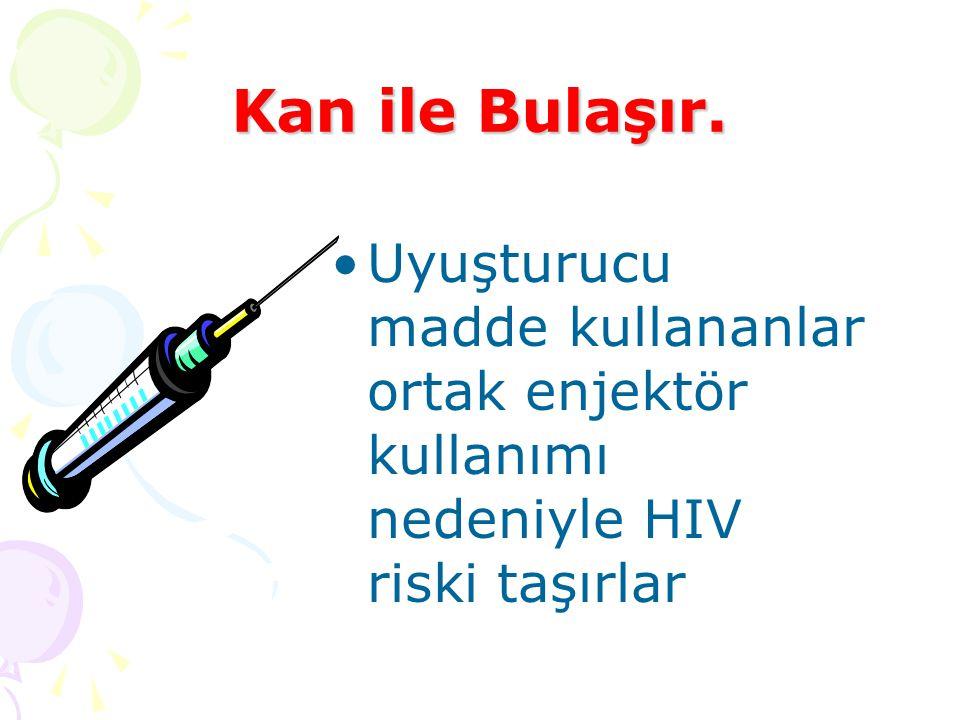 Uyuşturucu madde kullananlar ortak enjektör kullanımı nedeniyle HIV riski taşırlar Kan ile Bulaşır.