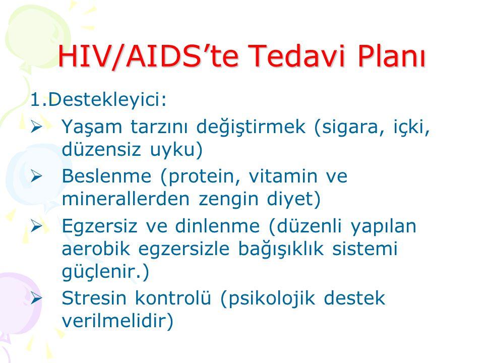 HIV/AIDS'te Tedavi Planı 1.Destekleyici:  Yaşam tarzını değiştirmek (sigara, içki, düzensiz uyku)  Beslenme (protein, vitamin ve minerallerden zengin diyet)  Egzersiz ve dinlenme (düzenli yapılan aerobik egzersizle bağışıklık sistemi güçlenir.)  Stresin kontrolü (psikolojik destek verilmelidir)