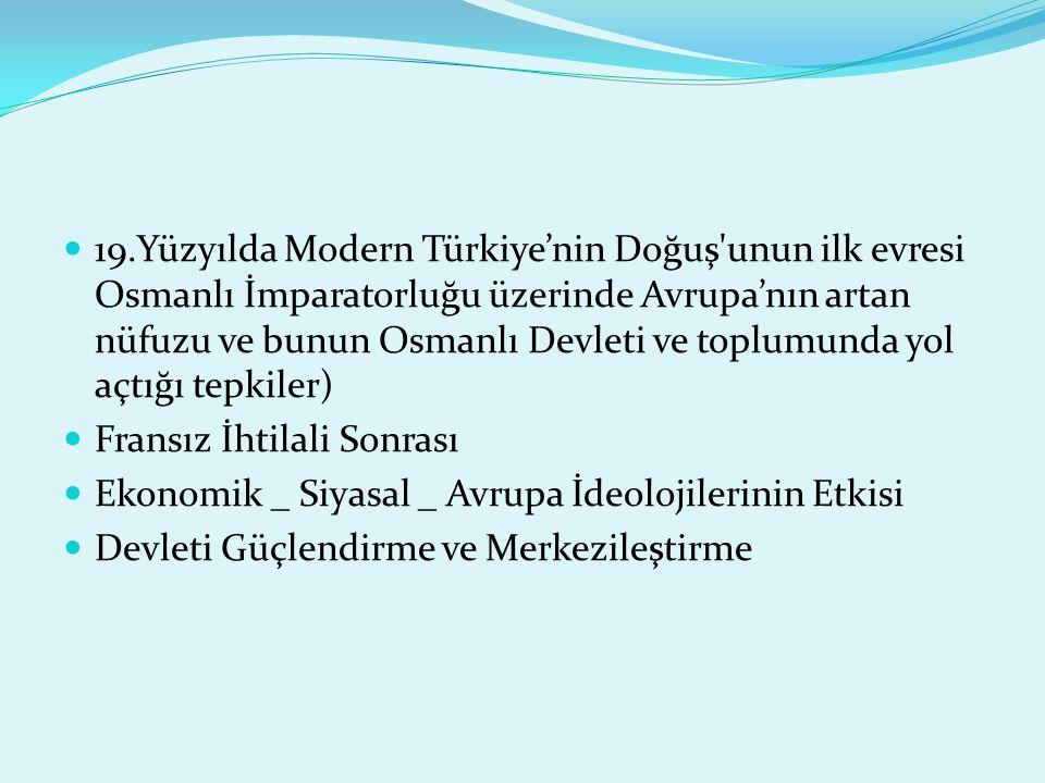 19.Yüzyılda Modern Türkiye'nin Doğuş unun ilk evresi Osmanlı İmparatorluğu üzerinde Avrupa'nın artan nüfuzu ve bunun Osmanlı Devleti ve toplumunda yol açtığı tepkiler) Fransız İhtilali Sonrası Ekonomik _ Siyasal _ Avrupa İdeolojilerinin Etkisi Devleti Güçlendirme ve Merkezileştirme