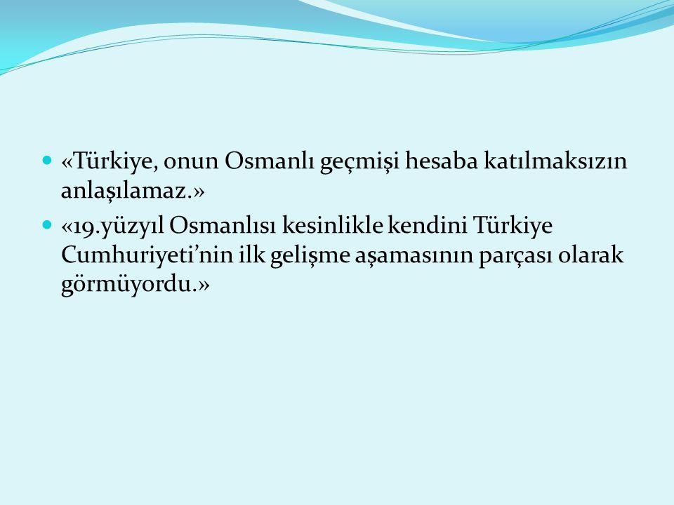 «Türkiye, onun Osmanlı geçmişi hesaba katılmaksızın anlaşılamaz.» «19.yüzyıl Osmanlısı kesinlikle kendini Türkiye Cumhuriyeti'nin ilk gelişme aşamasının parçası olarak görmüyordu.»
