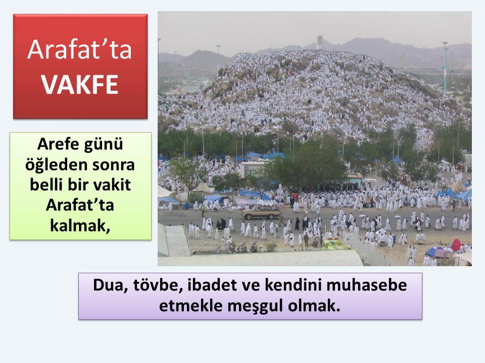 Arafat'ta VAKFE Dua, tövbe, ibadet ve kendini muhasebe etmekle meşgul olmak. Arefe günü öğleden sonra belli bir vakit Arafat'ta kalmak,