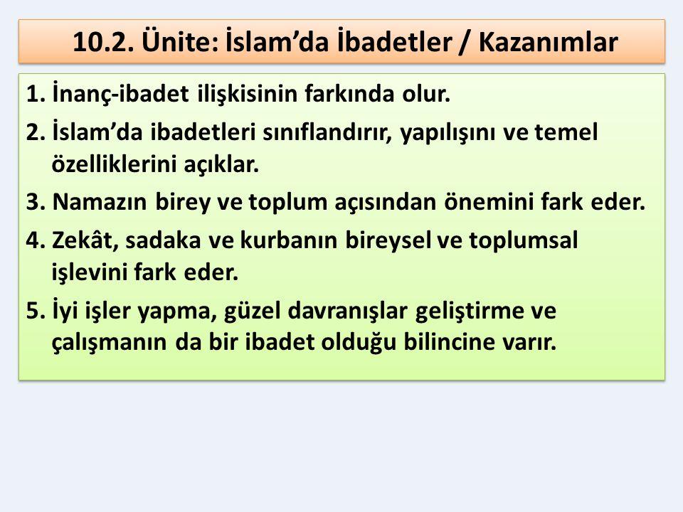 10.2. Ünite: İslam'da İbadetler / Kazanımlar 1. İnanç-ibadet ilişkisinin farkında olur. 2. İslam'da ibadetleri sınıflandırır, yapılışını ve temel özel
